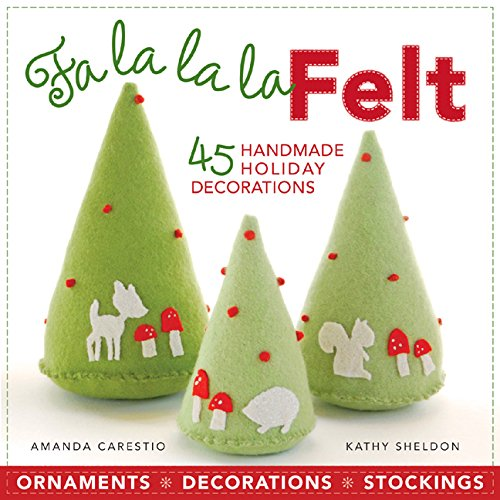 Fa la la la Felt: 45 Handmade Holiday Decorations: Amanda Carestio, Kathy Sheldon
