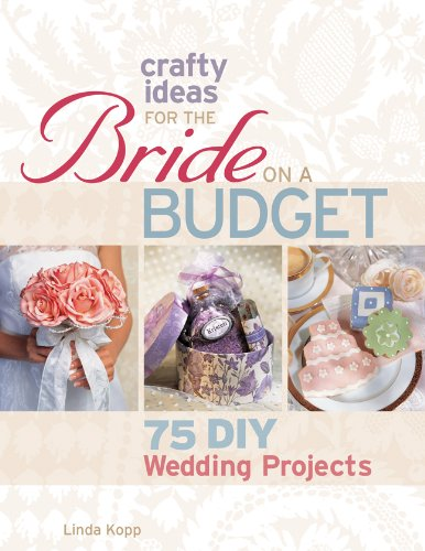 Crafty Ideas for the Bride on a Budget: 75 DIY Wedding Projects: Kopp, Linda