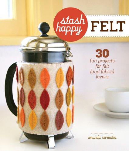 Stash Happy: Felt: 30 Fun Projects for Felt (and Fabric) Lovers: Carestio, Amanda