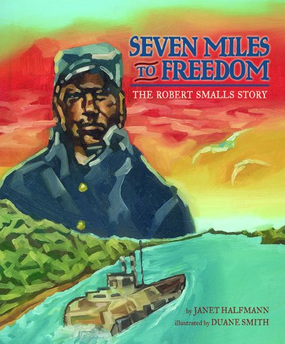 Seven Miles to Freedom: The Robert Smalls Story: Halfmann, Janet; Smith, Duane