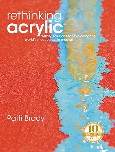 Rethinking Acrylic: Radical Solutions for Exploiting the World's Most Versatile Medium: Brady,...