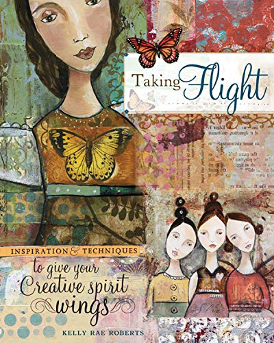 Taking Flight: Inspiration and Techniques to Give Your Creative Spirit Wings: Roberts, Kelly Rae
