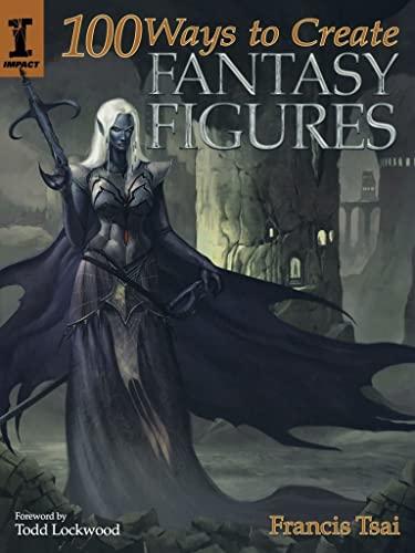 100 Ways to Create Fantasy Figures: Tsai, Francis