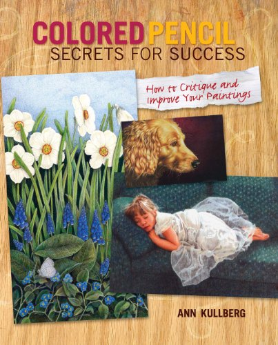Colored Pencil Secrets for Success: How to Critique and Improve Your Paintings: Kullberg, Ann