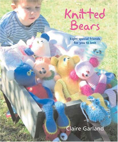 Knitted Bears: Eight Special Friends for You: Garland, Claire