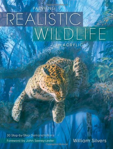 Painting Realistic Wildlife in Acrylic: 30 Step-By-Step Demonstrations: Silvers, William