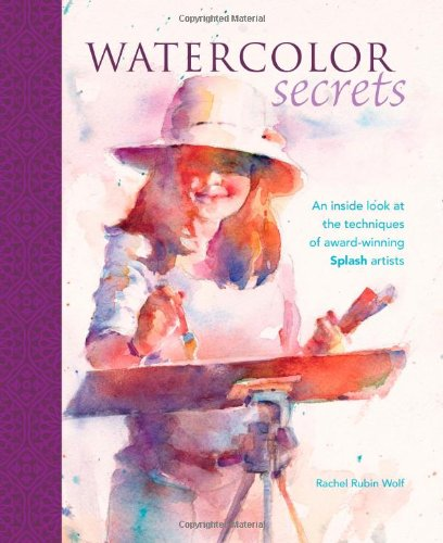 Watercolor Secrets: An Inside Look at the Techniques of Award-Winning Splash Artists (1600611400) by Rachel Rubin Wolf