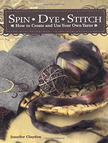 9781600611551: Spin Dye Stitch: How to Create and Use Your Own Yarns