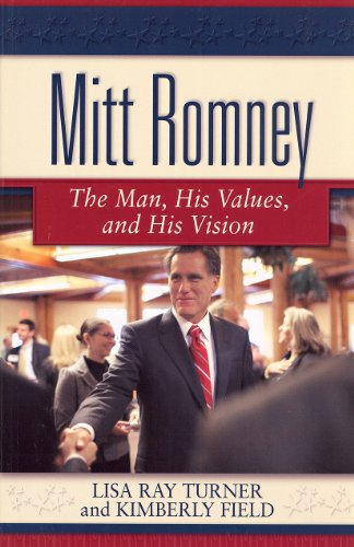 Mitt Romney: The Man, His Values and: Lisa Ray Turner,