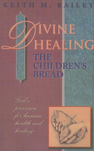 Divine Healing: The Children's Bread: God's Provision for Human Health and Healing (1600660088) by Bailey, Keith M.