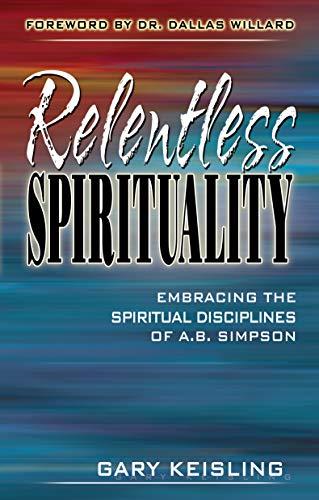 9781600661341: Relentless Spirituality: Embracing the Spiritual Disciplines of A. B. Simpson