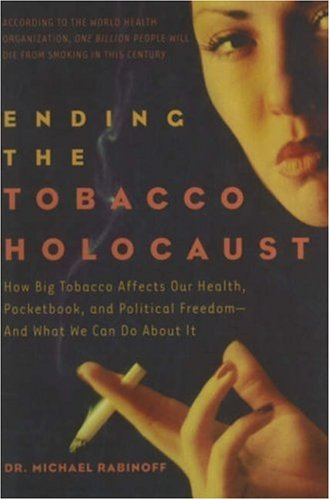 Ending the Tobacco Holocaust: How Big Tobacco Affects Our Health, Pocketbook and Political Freedom-...