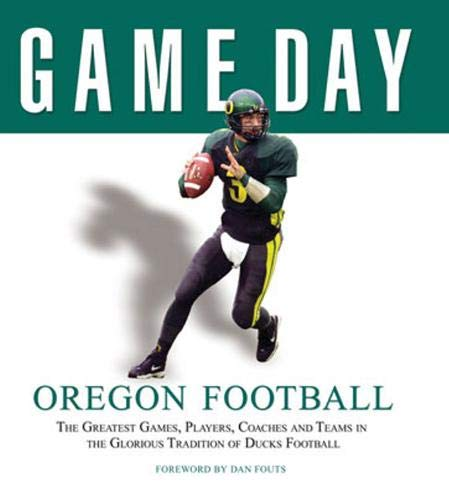 9781600780172: Oregon Football: The Greatest Games, Players, Coaches and Teams in the Glorious Tradition of Ducks Football (Game Day (Triumph Books))