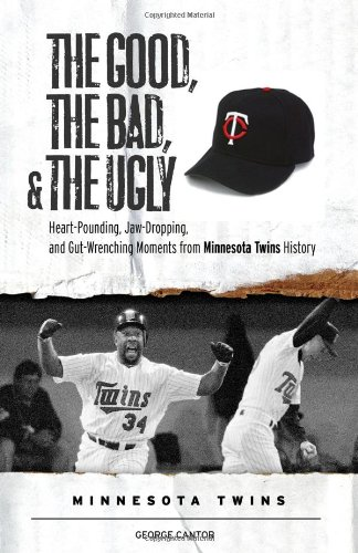 9781600780769: The Good, the Bad, and the Ugly Minnesota Twins: Heart-Pounding, Jaw-Dropping, and Gut-Wrenching Moments from Minnesota Twins History (The Good, the Bad, and the Ugly) (The Good, the Bad, & the Ugly)