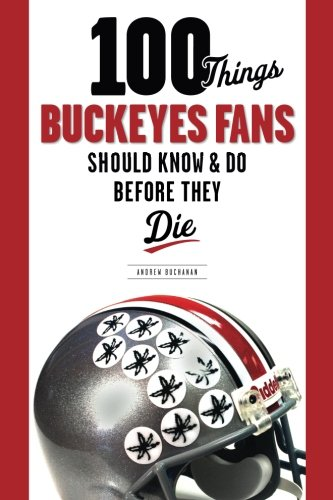 100 Things Buckeyes Fans Should Know & Do Before They Die (100 Things 100 Things) (100 ...