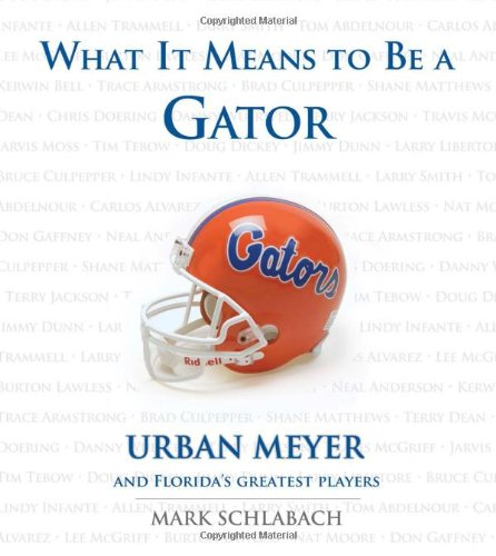 9781600781162: What It Means to Be a Gator: Urban Meyer and Florida's Greatest Players