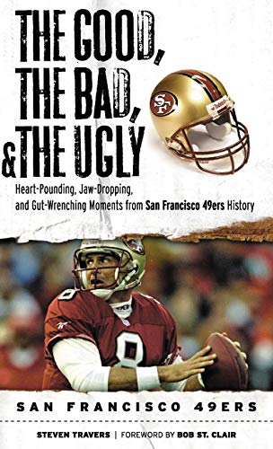 9781600782794: Good, the Bad, & the Ugly: San Francisco 49ers: Heart-Pounding, Jaw-Dropping, and Gut-Wrenching Moments from San Francisco 49ers History (Good, the Bad, & the Ugly)