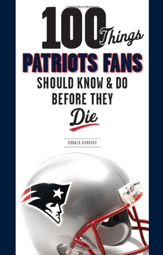 9781600785245: 100 Things Patriots Fans Should Know & Do Before They Die (100 Things...Fans Should Know)
