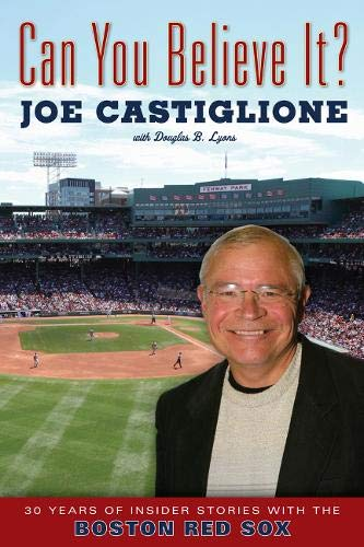 Can You Believe It? 30 Years of Insider Stories with the Boston Red Sox: Castiglione, Joe, with ...