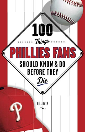 100 Things Phillies Fans Should Know & Do Before They Die (100 Things...Fans Should Know): Baer...