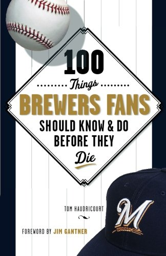 100 Things Brewers Fans Should Know & Do Before They Die (100 Things...Fans Should Know): ...