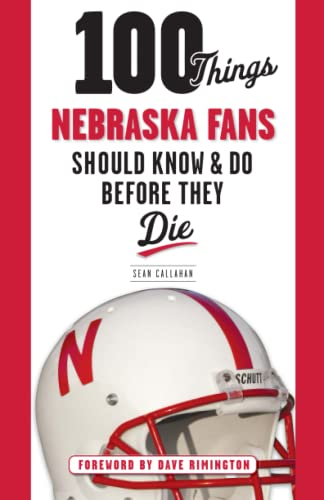 100 Things Nebraska Fans Should Know & Do Before They Die (100 Things... Fans Should Know &...