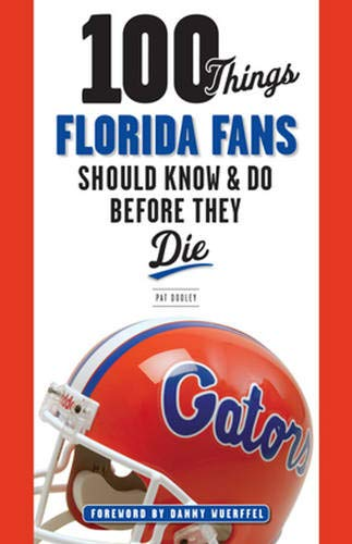 100 Things Florida Fans Should Know & Do Before They Die (100 Things... Fans Should Know & ...