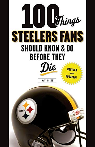 100 Things Steelers Fans Should Know & Do Before They Die (100 Things...Fans Should Know): ...