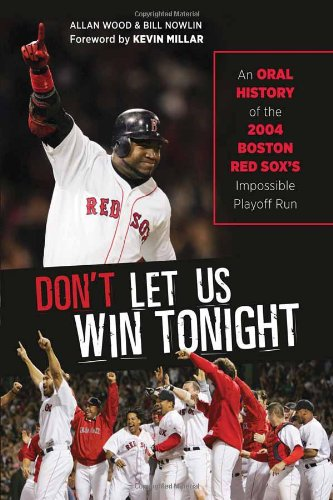 Don't Let Us Win Tonight: An Oral History of the 2004 Boston Red Sox's Impossible Playoff...