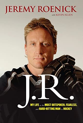 J.R.: My Life as the Most Outspoken, Fearless, and Hard-Hitting Man in Hockey: Jeremy Roenick
