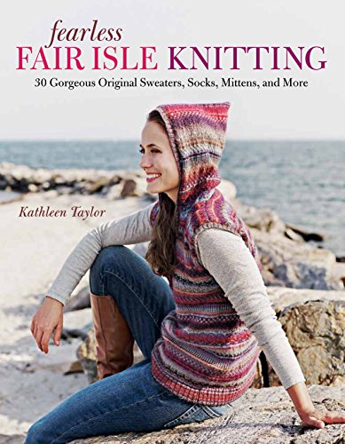 Fearless Fair Isle Knitting: 30 Gorgeous Original Sweaters, Socks, Mittens, and More: Taylor, ...