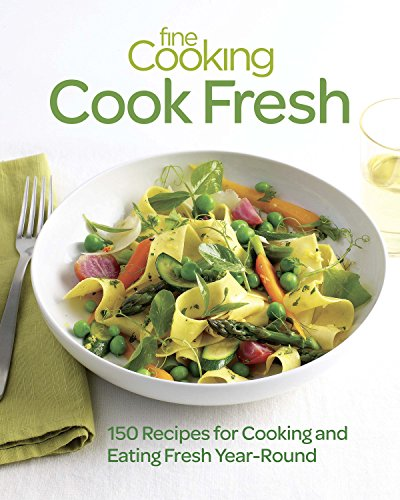 Fine Cooking Cook Fresh: 150 Recipes for Cooking and Eating Fresh Year-Round: Fine Cooking; Editors...