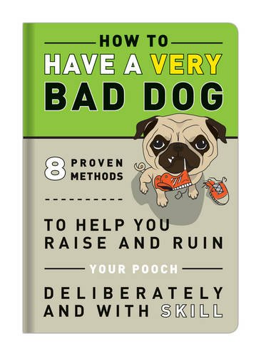 9781601065766: How to Have a Very Bad Dog: 8 Proven Methods To Help You Raise and Ruin Your Pooch Deliberately and With Skill