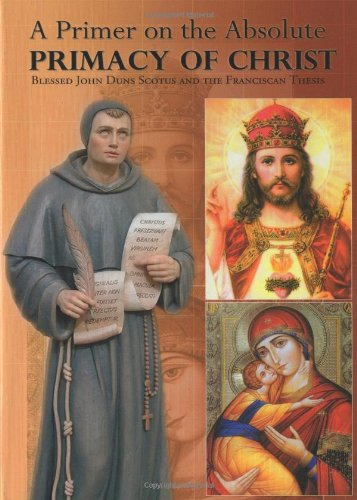 A Primer on the Absolute Primacy of Christ: Blessed John Duns Scotus and the Franciscan Thesis: ...