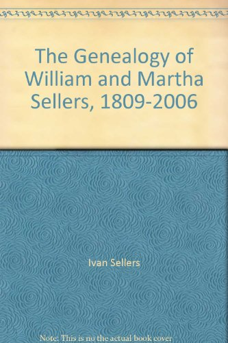 The Genealogy of William and Martha Sellers, 1809-2006: Sellers, Ivan W.