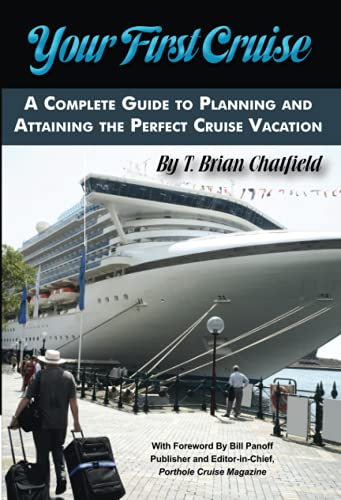 Your First Cruise: A Complete Guide to Planning and Attaining the Perfect Cruise Vacation: T. Brian...