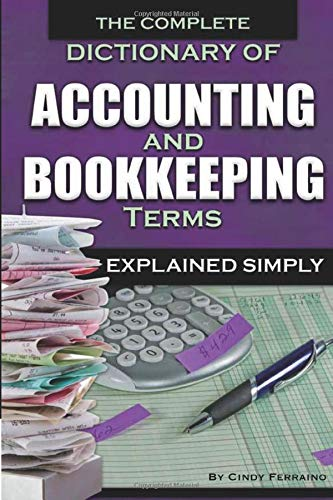 The Complete Dictionary of Accounting & Bookkeeping Terms Explained Simply: Cindy Ferraino