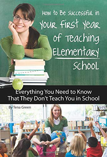9781601383372: How to Be Successful in Your First Year of Teaching Elementary School: Everything You Need to Know That They Don't Teach You in School (Advice on Careers Achieving Su)