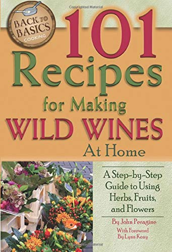 101 Recipes for Making Wild Wines at Home: A Step-By-Step Guide to Using Herbs, Fruits, and Flowers...