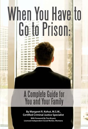 When You Have to Go to Prison: A Complete Guide for You and Your Family: Margaret R. Kohut