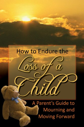 9781601385710: How to Endure the Loss of a Child: A Parent's Guide to Mourning & Moving Forward