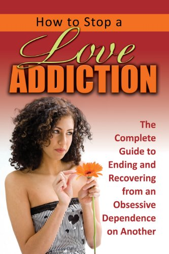 9781601385802: How to Stop a Love Addiction: The Complete Guide to Ending and Recovering from an Obsessive Dependence on Another