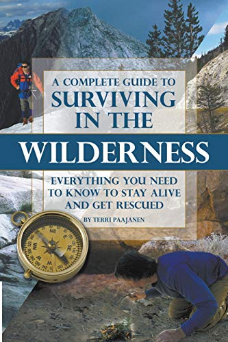 A Complete Guide to Surviving in the Wilderness: Everything You Need to Know to Stay Alive and Get ...
