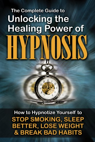 9781601385871: The Complete Guide to Unlocking the Healing Power of Hypnosis: How to Hypnotize Yourself to Stop Smoking, Sleep Better, Lose Weight, and Break Bad Habits