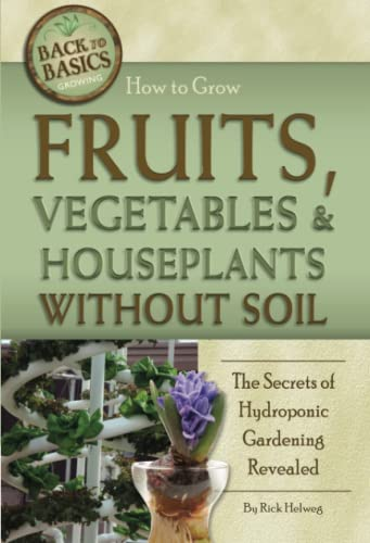 How to Grow Fruits, Vegetables & Houseplants Without Soil: The Secrets of Hydroponic Gardening ...