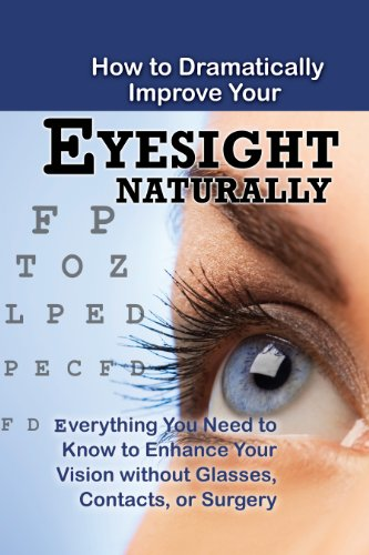 9781601386328: How to Dramatically Improve Your Eyesight Naturally: Everything You Need to Know to Enhance Your Vision without Glasses, Contacts, or Surgery