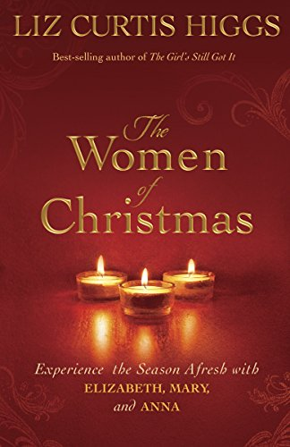 The Women of Christmas: Experience the Season Afresh with Elizabeth, Mary, and Anna: Higgs, Liz ...