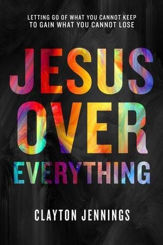 9781601428509: Jesus Over Everything: Letting Go of What You Cannot Keep to Gain What You Cannot Lose