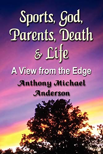 Sports, God, Parents, Death & Life-A View from the Edge: Anderson, Anthony Michael