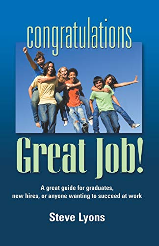 Congratulations - Great Job! a Great Guide for Graduates, New Hires, or Anyone Wanting to Succeed ...
